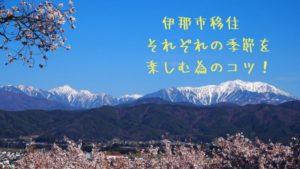 長野県伊那市移住 それぞれの季節を楽しむ為のコツ!